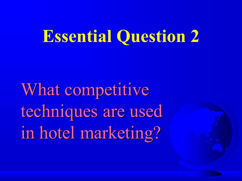 Essential Question 2 What competitive techniques are used in hotel marketing