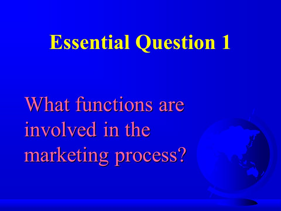 Essential Question 1 What functions are involved in the marketing process