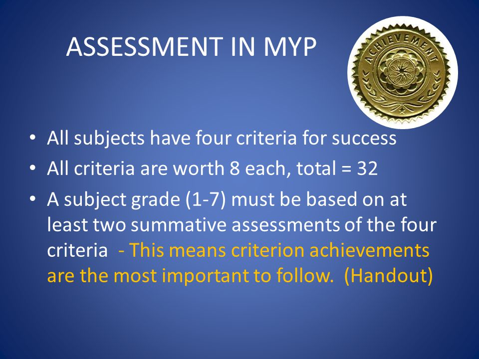 ASSESSMENT IN MYP All subjects have four criteria for success