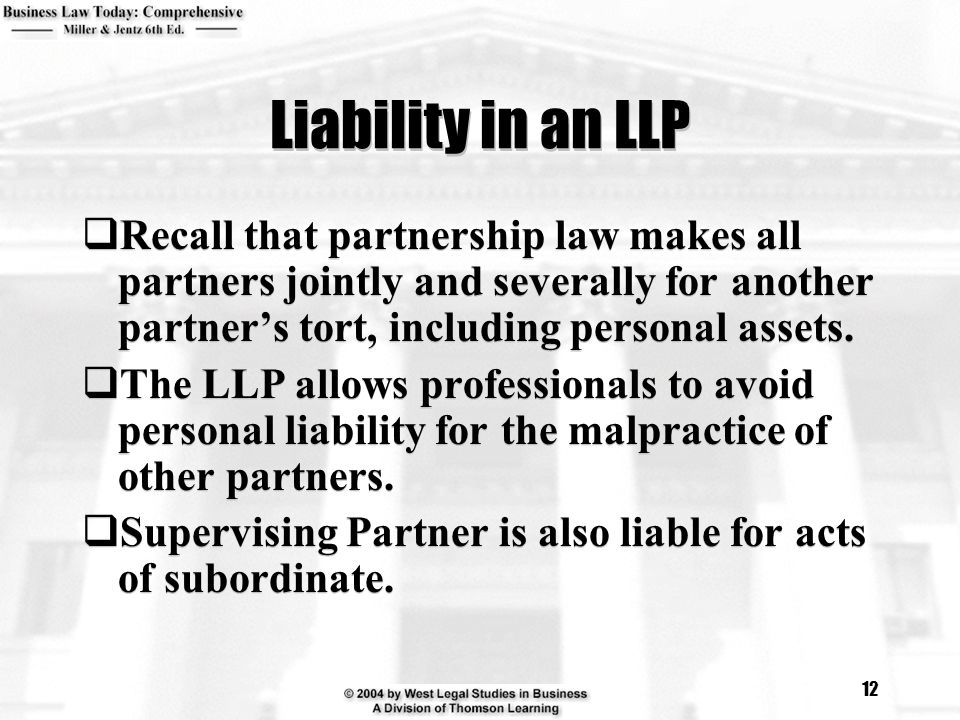 Liability in an LLP Recall that partnership law makes all partners jointly and severally for another partner's tort, including personal assets.