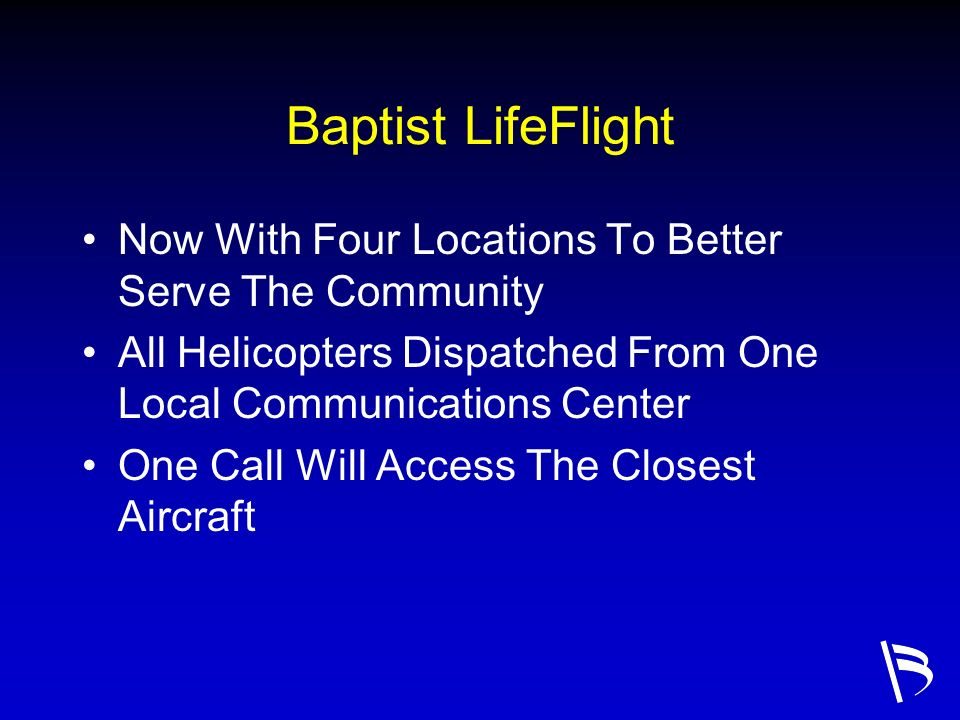 Baptist LifeFlight Now With Four Locations To Better Serve The Community. All Helicopters Dispatched From One Local Communications Center.