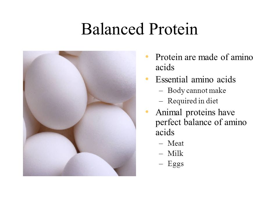 Balanced Protein Protein are made of amino acids Essential amino acids