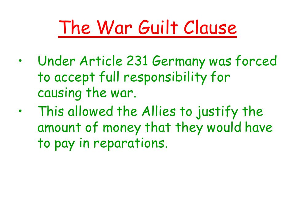 The War Guilt Clause Under Article 231 Germany was forced to accept full responsibility for causing the war.