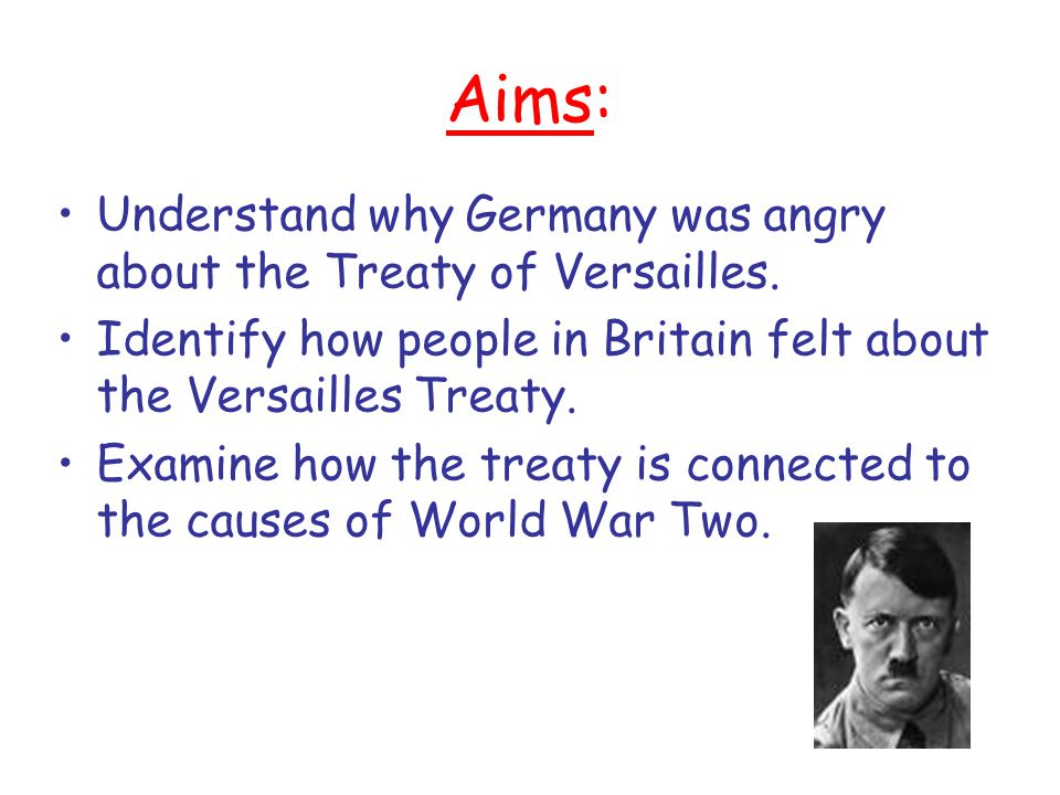 Aims: Understand why Germany was angry about the Treaty of Versailles.