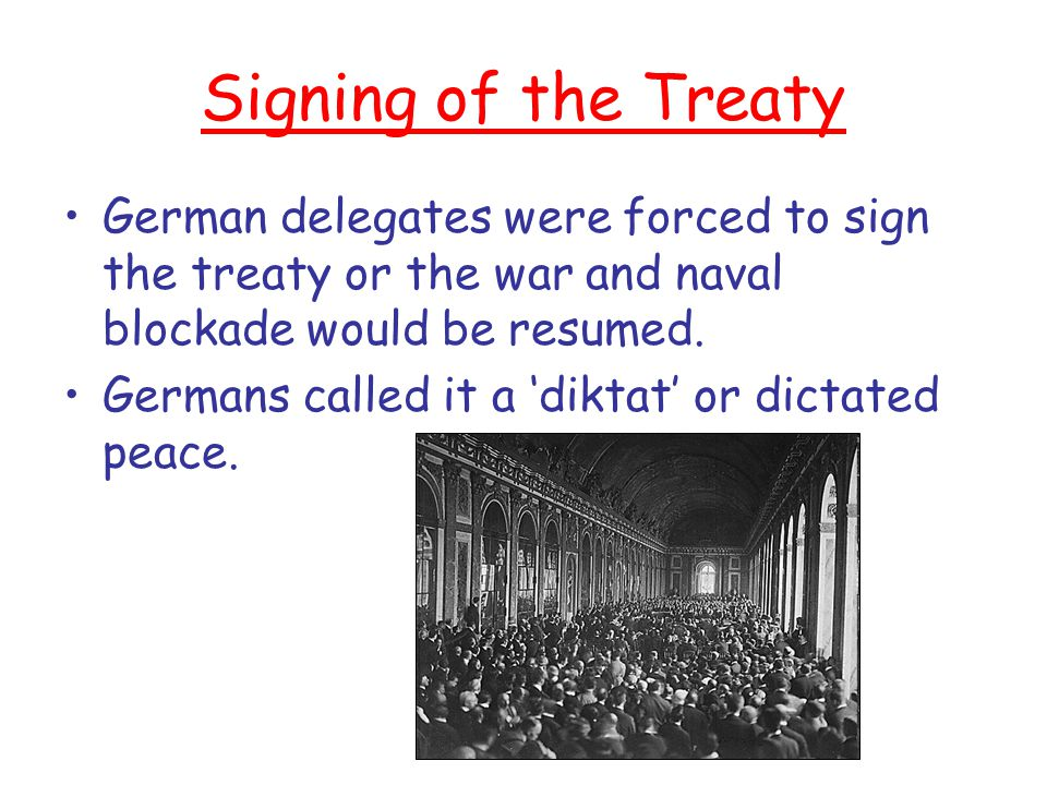 Signing of the Treaty German delegates were forced to sign the treaty or the war and naval blockade would be resumed.