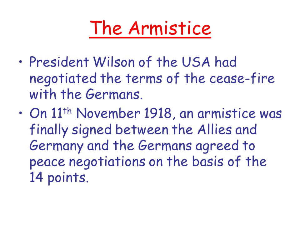 The Armistice President Wilson of the USA had negotiated the terms of the cease-fire with the Germans.