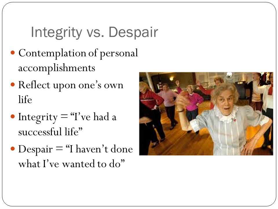 Integrity vs. Despair Contemplation of personal accomplishments