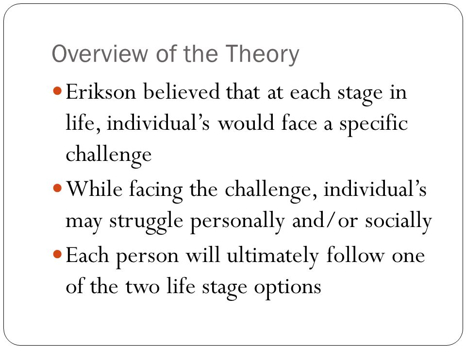 Overview of the Theory Erikson believed that at each stage in life, individual's would face a specific challenge.