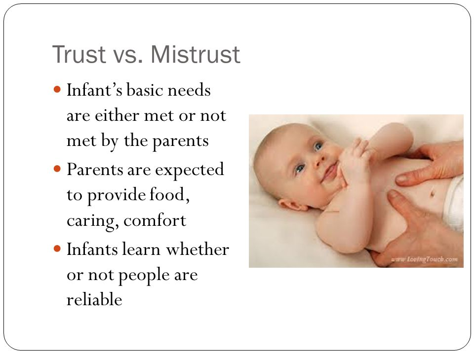 Trust vs. Mistrust Infant's basic needs are either met or not met by the parents. Parents are expected to provide food, caring, comfort.
