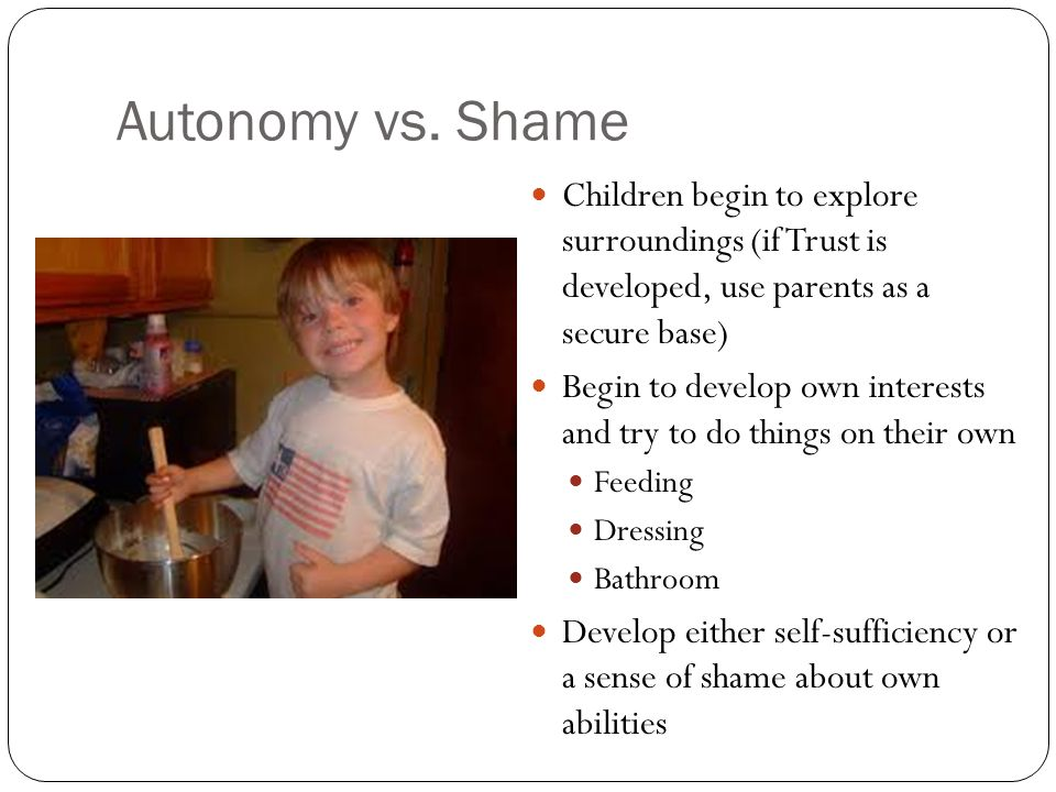 Autonomy vs. Shame Children begin to explore surroundings (if Trust is developed, use parents as a secure base)