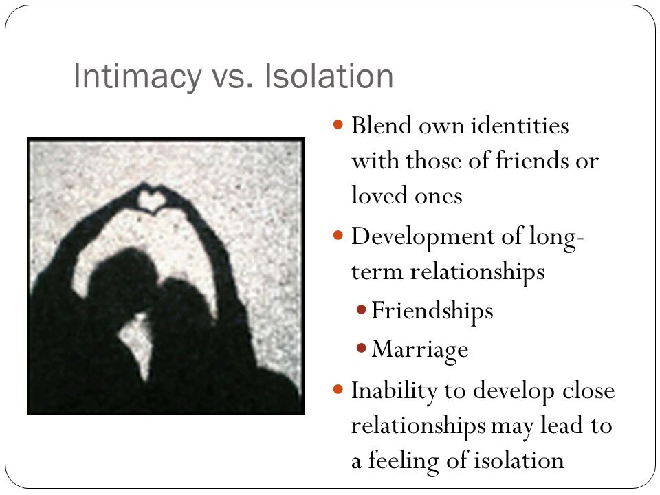 Intimacy vs. Isolation Blend own identities with those of friends or loved ones. Development of long- term relationships.