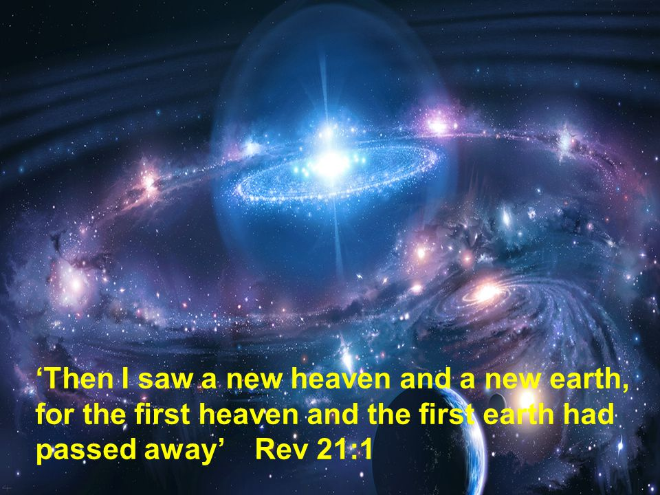 'Then I saw a new heaven and a new earth, for the first heaven and the first earth had passed away' Rev 21:1