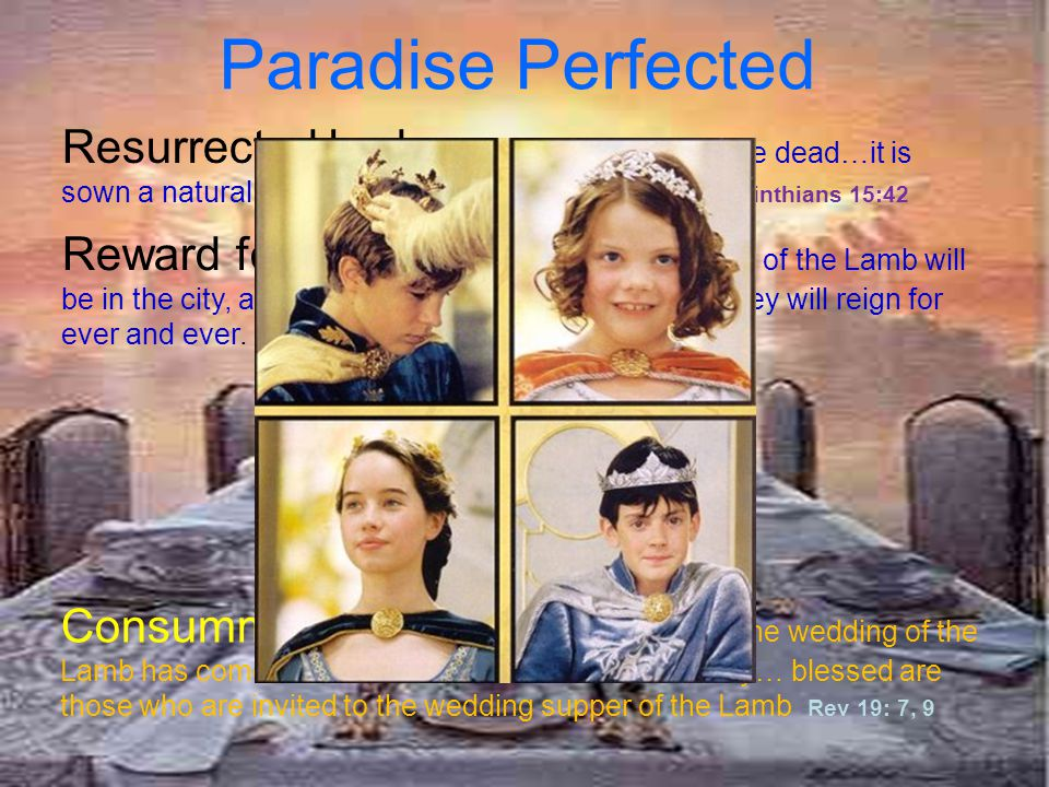 Paradise Perfected Resurrected body 'At the resurrection of the dead…it is sown a natural body; it is raised a spiritual body'' 1 Corinthians 15:42.