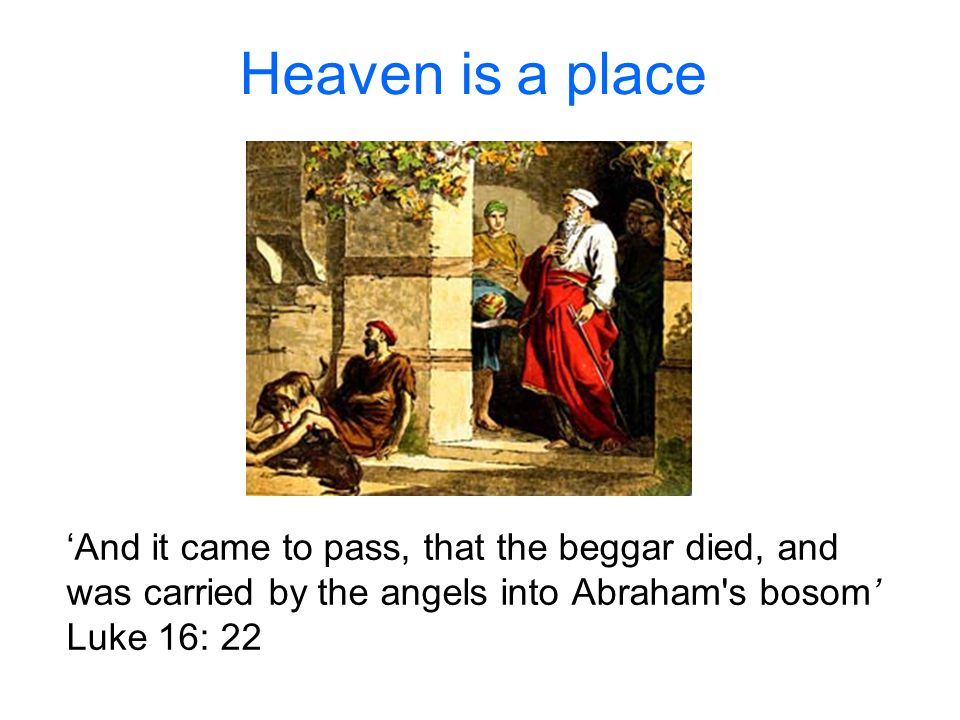 Heaven is a place 'And it came to pass, that the beggar died, and was carried by the angels into Abraham s bosom' Luke 16: 22.
