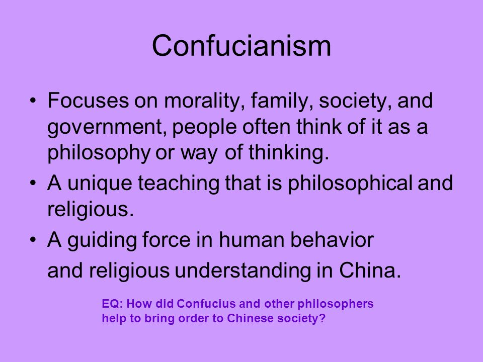 Confucianism Focuses on morality, family, society, and government, people often think of it as a philosophy or way of thinking.