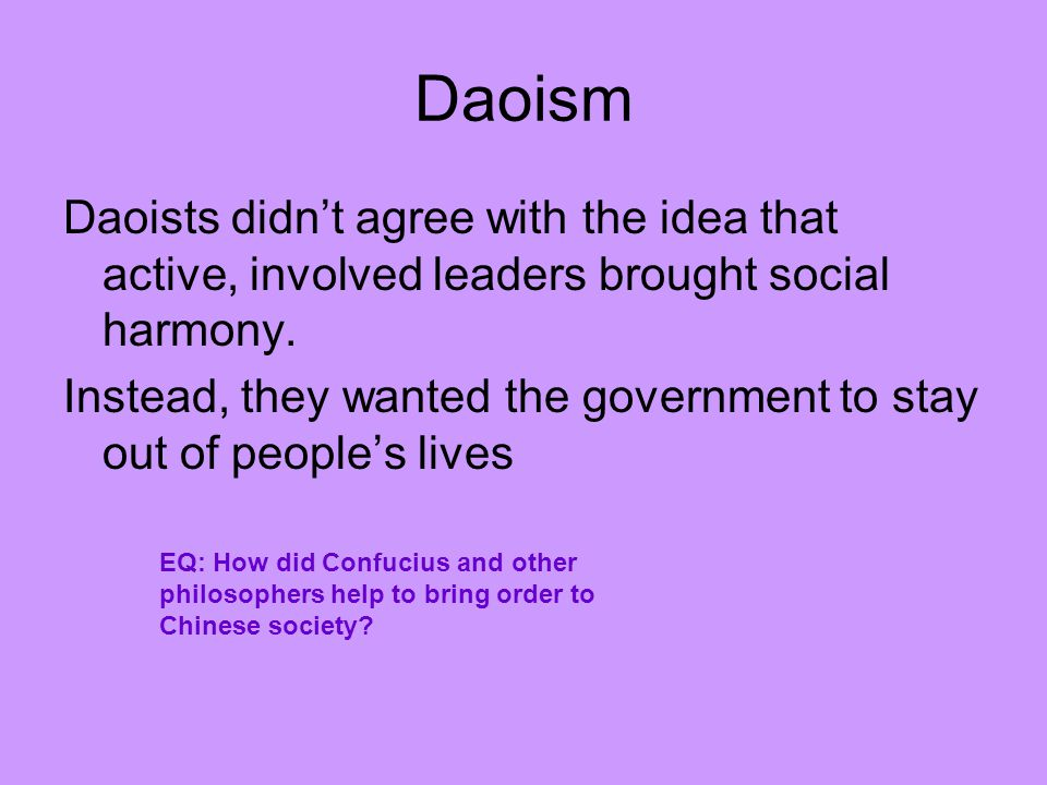 Daoism Daoists didn't agree with the idea that active, involved leaders brought social harmony.