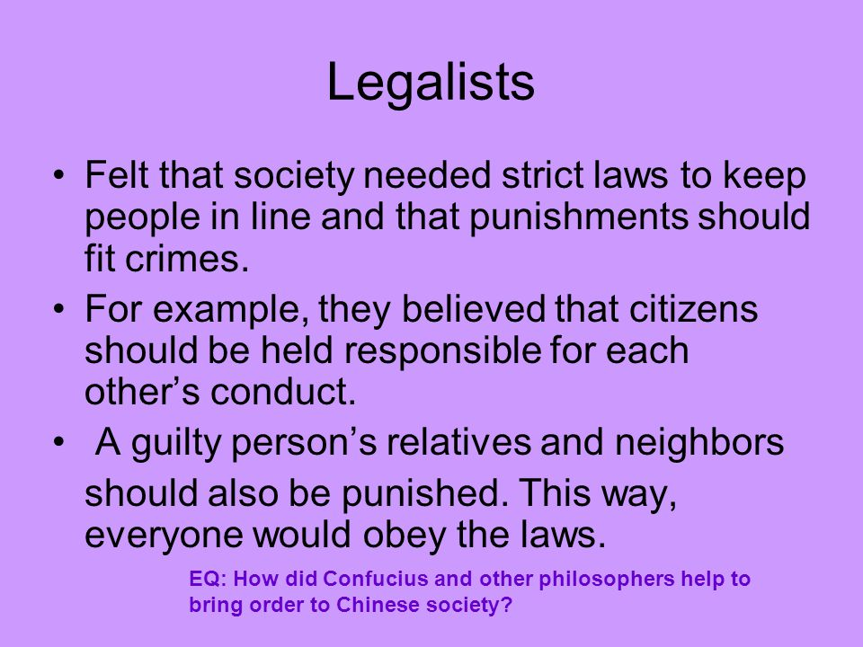 Legalists Felt that society needed strict laws to keep people in line and that punishments should fit crimes.