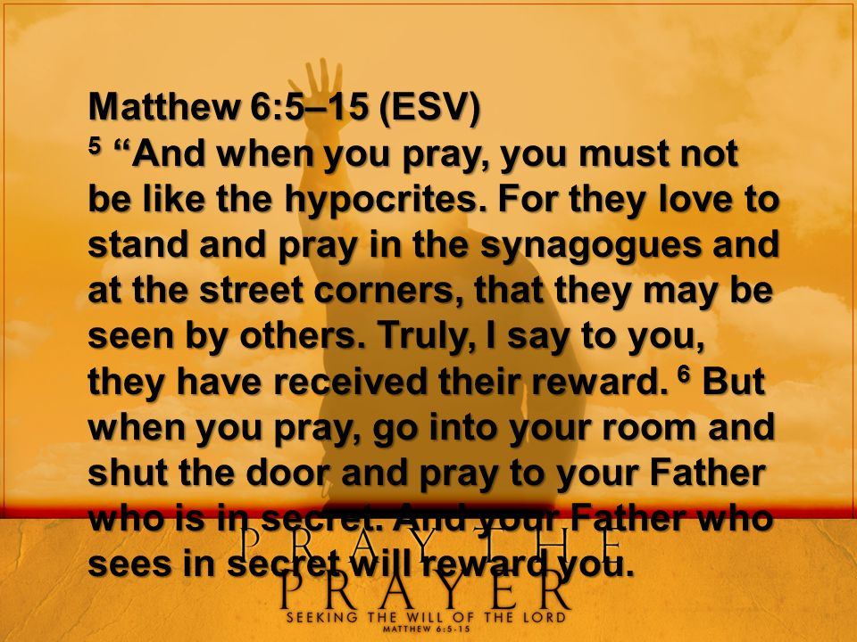 """Matthew 6:5–15 (ESV) 5 """"And when you pray, you must not be"""