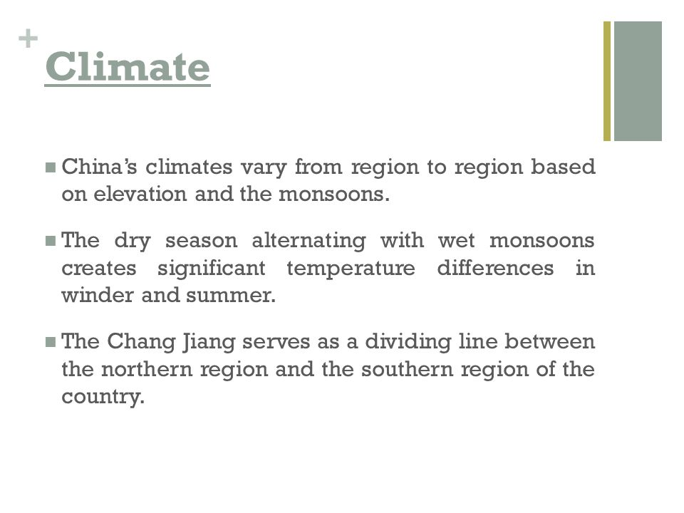 Climate China's climates vary from region to region based on elevation and the monsoons.