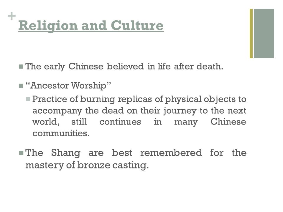 Religion and Culture The early Chinese believed in life after death. Ancestor Worship