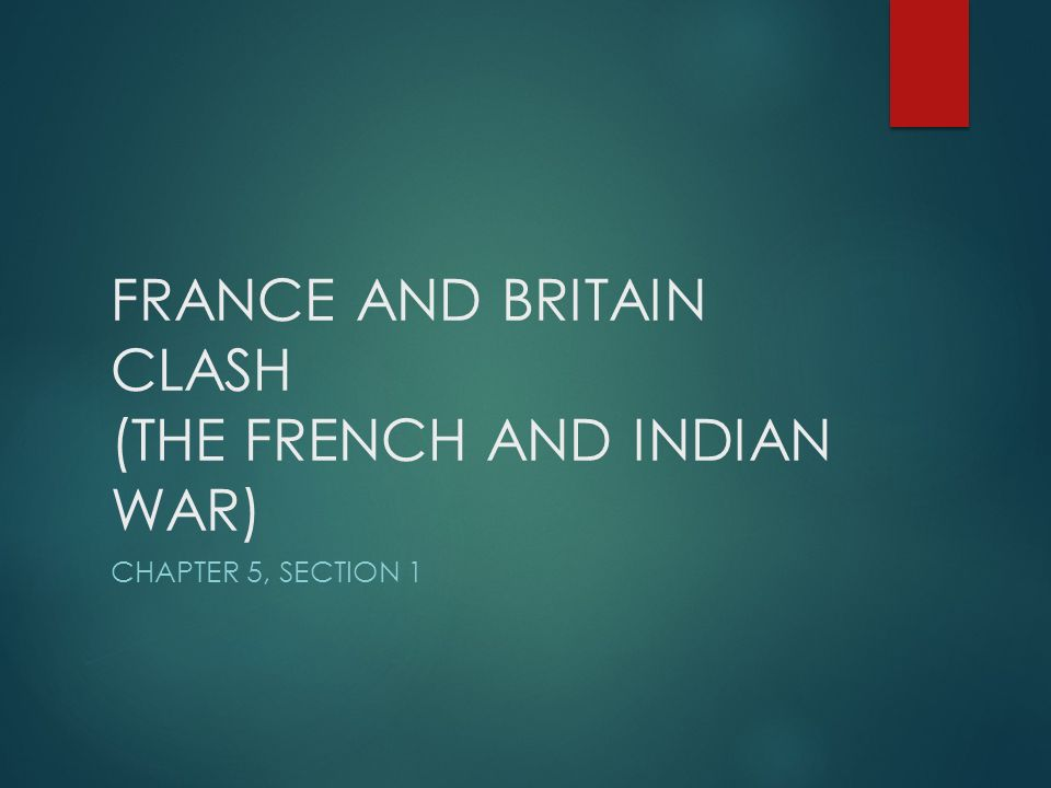 FRANCE AND BRITAIN CLASH (THE FRENCH AND INDIAN WAR)