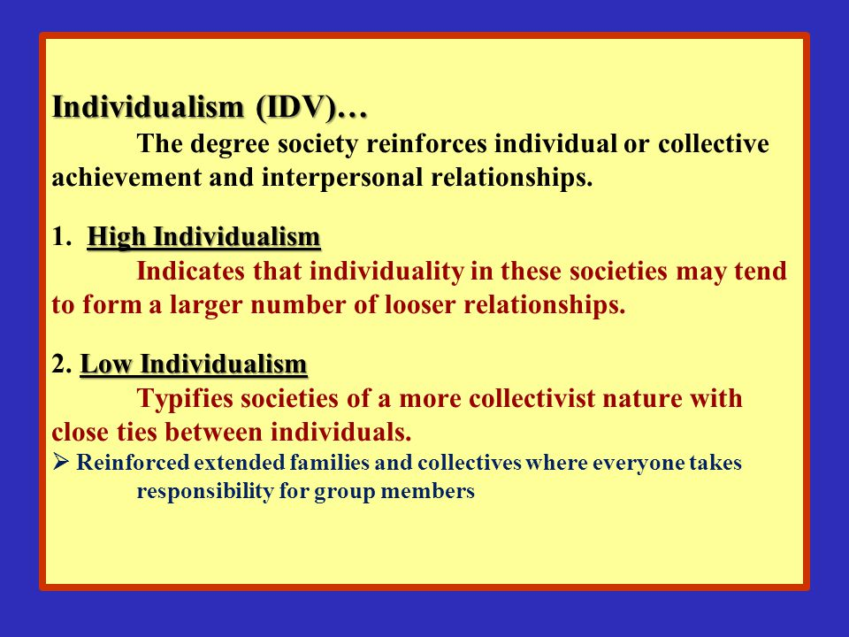 Individualism (IDV)… The degree society reinforces individual or collective achievement and interpersonal relationships.