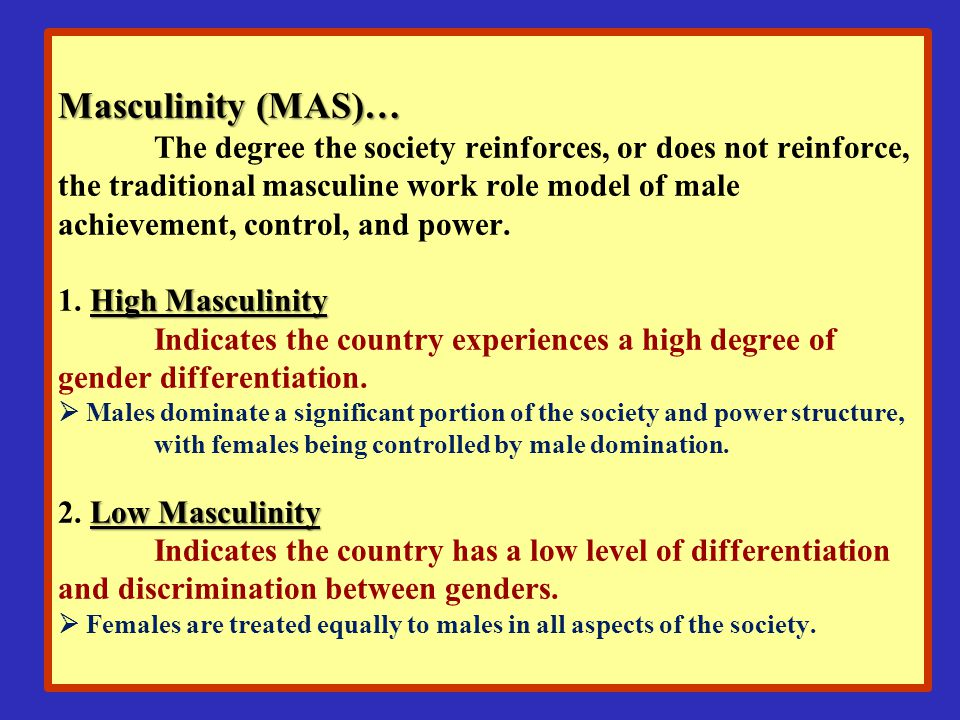 Masculinity (MAS)… The degree the society reinforces, or does not reinforce, the traditional masculine work role model of male achievement, control, and power.