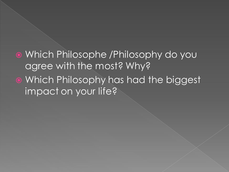 Which Philosophe /Philosophy do you agree with the most Why