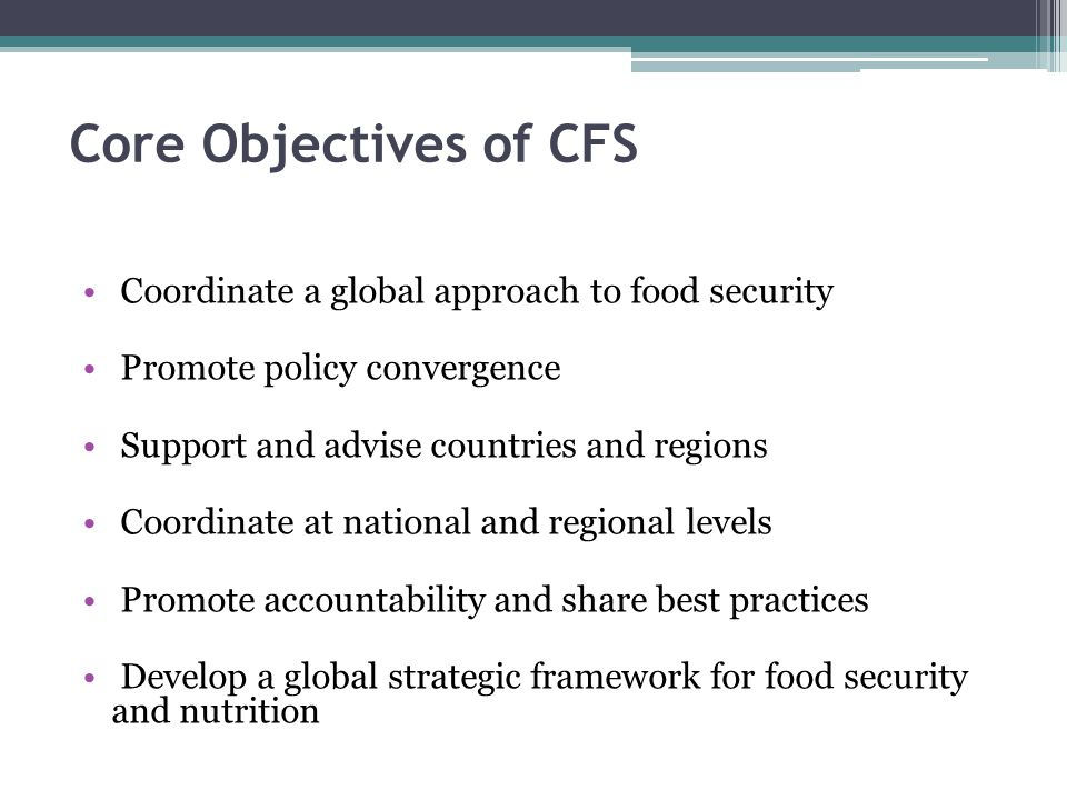 Core Objectives of CFS Coordinate a global approach to food security