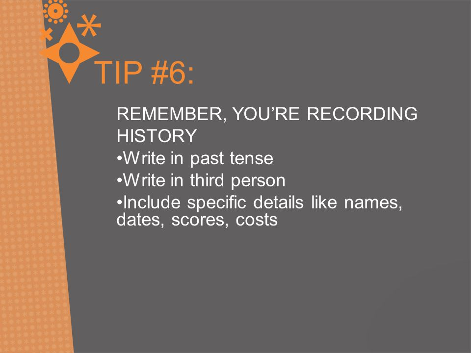 TIP #6: REMEMBER, YOU'RE RECORDING HISTORY Write in past tense