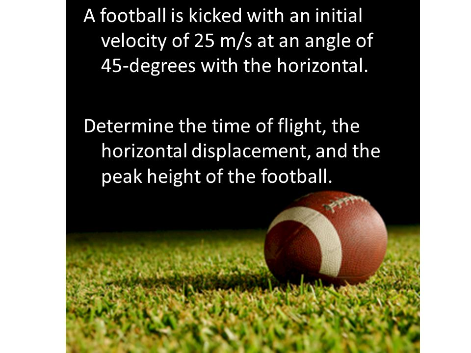 A football is kicked with an initial velocity of 25 m/s at an angle of 45-degrees with the horizontal. Determine the time of flight, the horizontal displacement, and the peak height of the football.