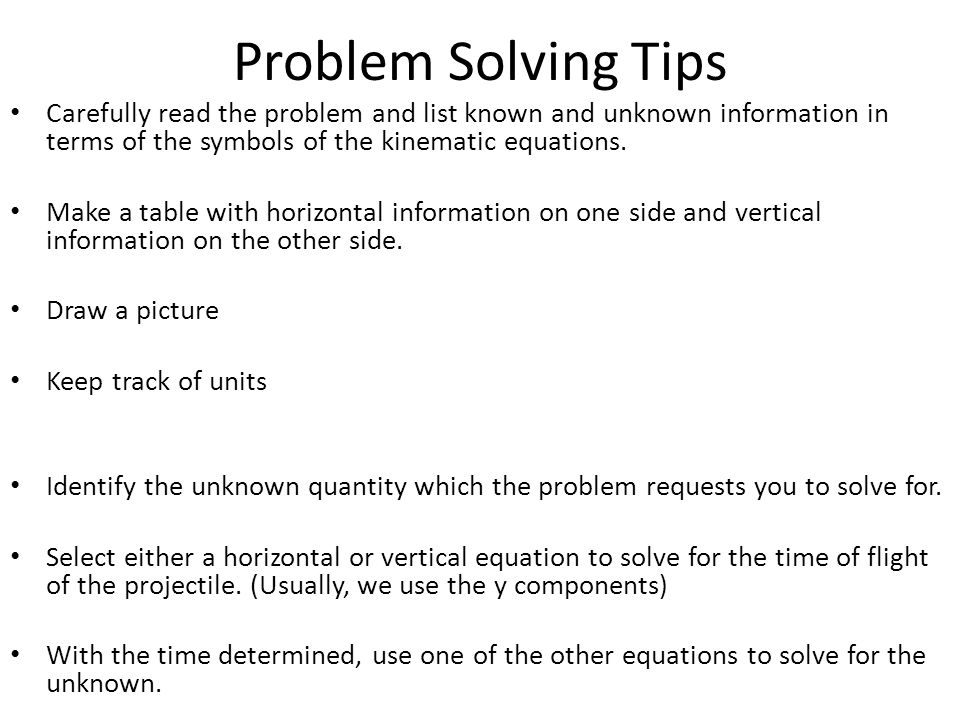 Problem Solving Tips Carefully read the problem and list known and unknown information in terms of the symbols of the kinematic equations.