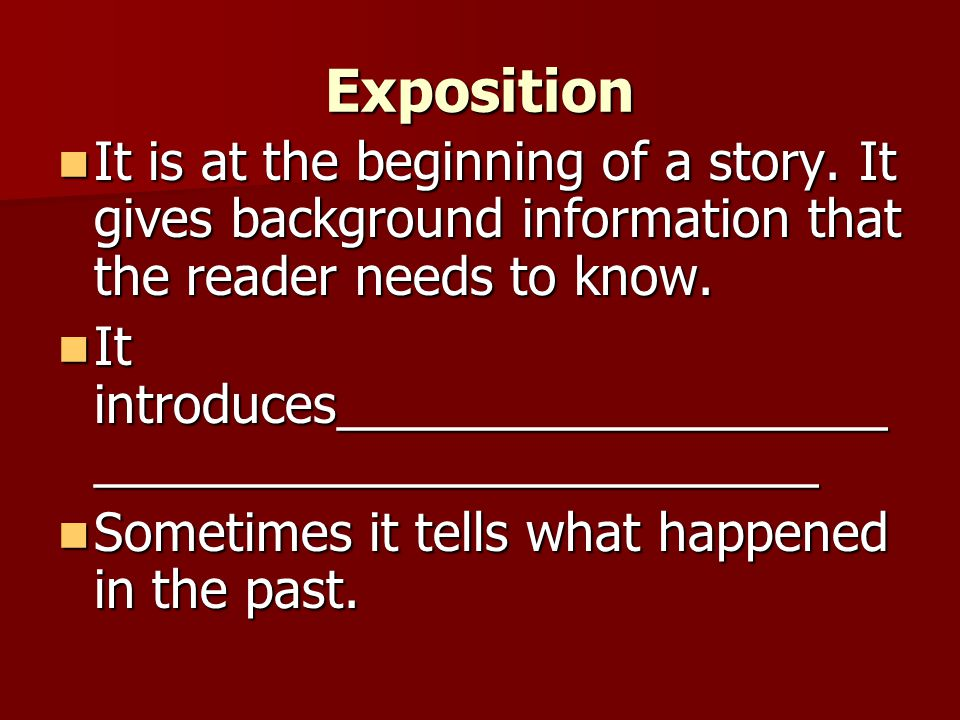 Exposition It is at the beginning of a story. It gives background information that the reader needs to know.