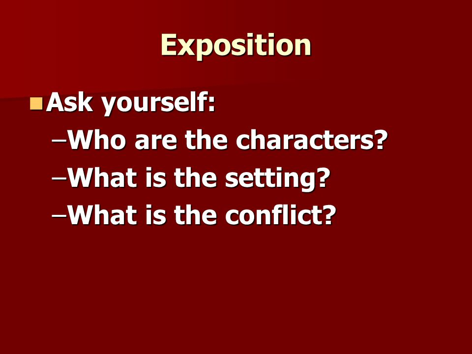 Exposition Ask yourself: Who are the characters What is the setting