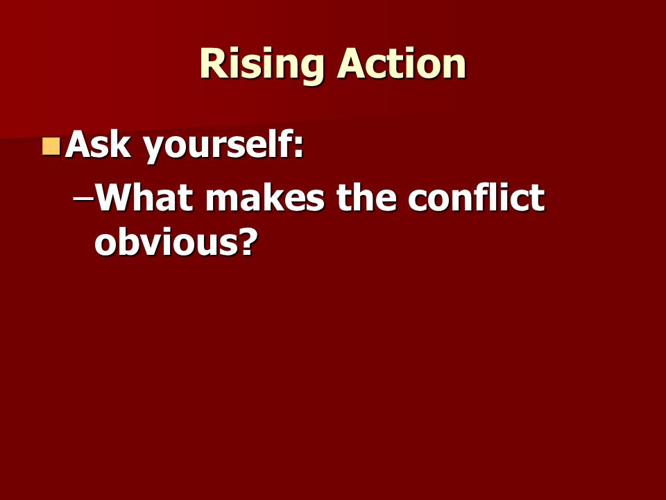 Rising Action Ask yourself: What makes the conflict obvious