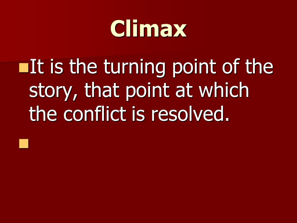 Climax It is the turning point of the story, that point at which the conflict is resolved.