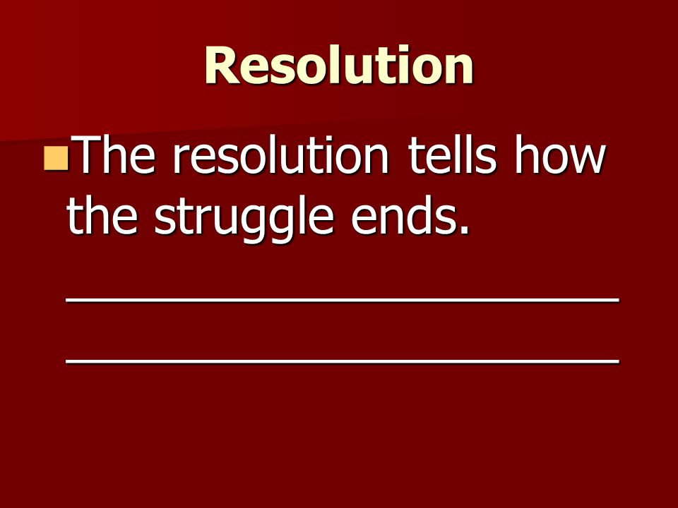 Resolution The resolution tells how the struggle ends. ________________________________________
