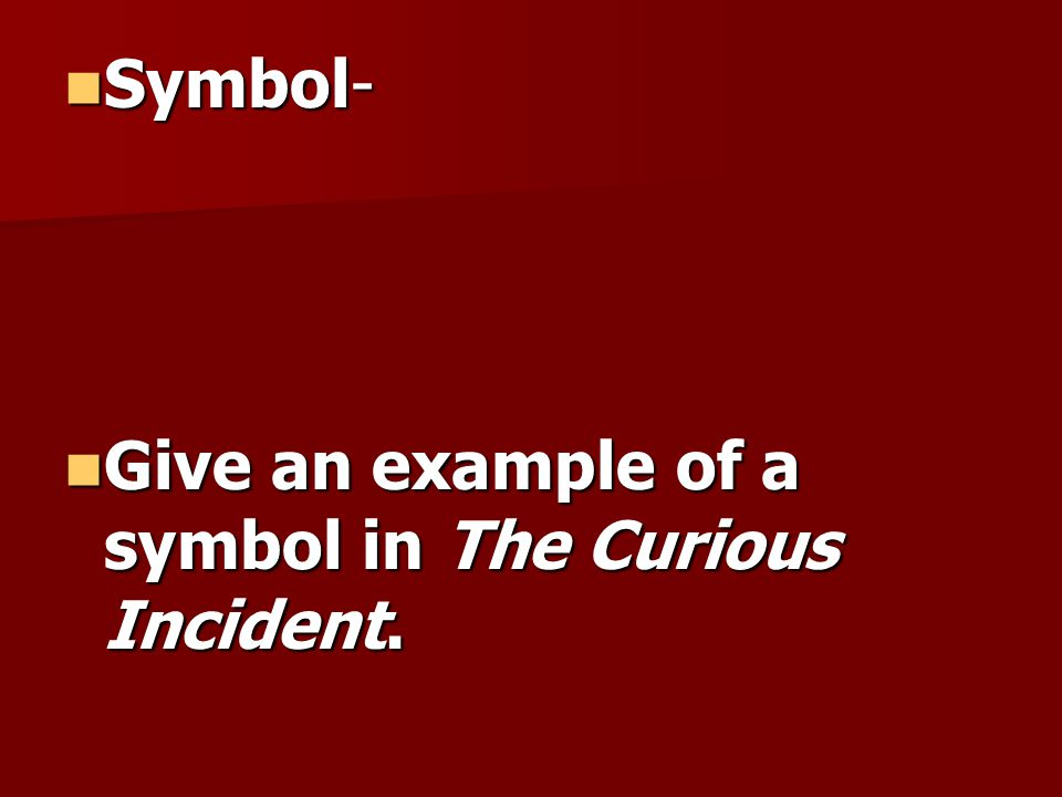 Symbol- Give an example of a symbol in The Curious Incident.