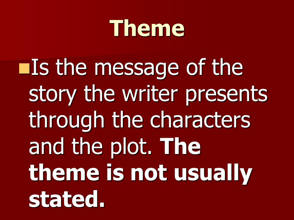 Theme Is the message of the story the writer presents through the characters and the plot.