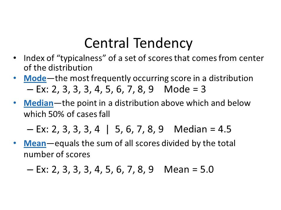 Central Tendency Ex: 2, 3, 3, 3, 4, 5, 6, 7, 8, 9 Mode = 3