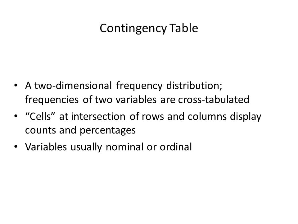 Contingency Table A two-dimensional frequency distribution; frequencies of two variables are cross-tabulated.