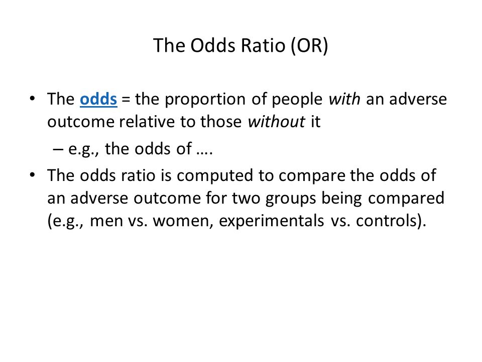 The Odds Ratio (OR) The odds = the proportion of people with an adverse outcome relative to those without it.