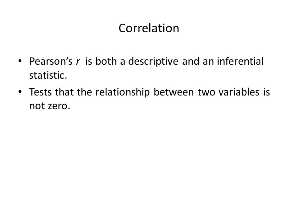 Correlation Pearson's r is both a descriptive and an inferential statistic.