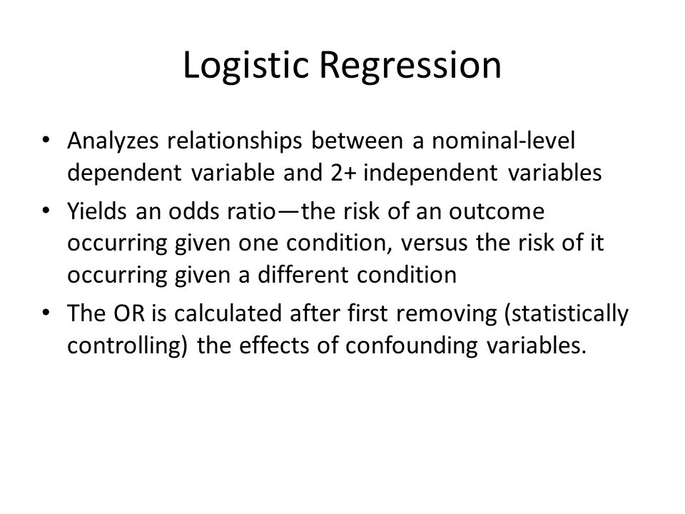 Logistic Regression Analyzes relationships between a nominal-level dependent variable and 2+ independent variables.