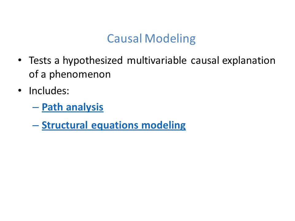 Causal Modeling Tests a hypothesized multivariable causal explanation of a phenomenon. Includes: Path analysis.