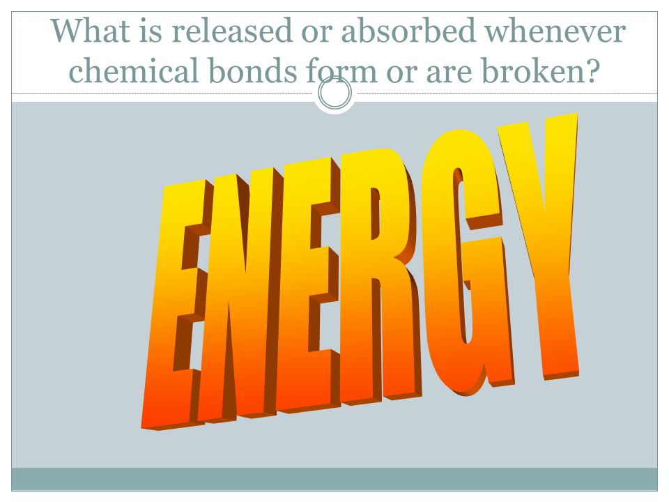 What is released or absorbed whenever chemical bonds form or are broken