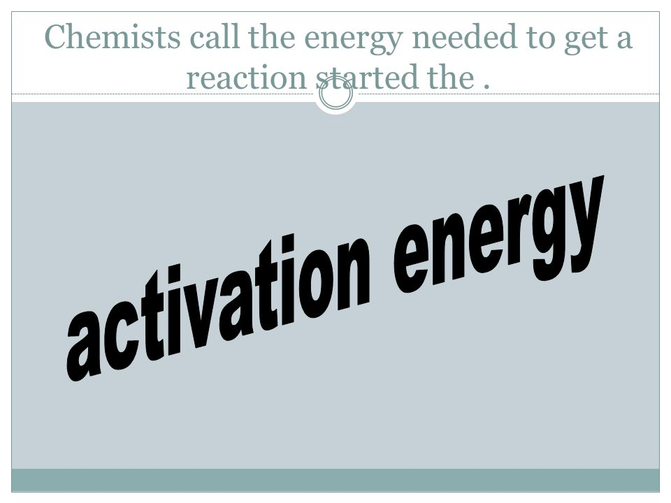 Chemists call the energy needed to get a reaction started the .