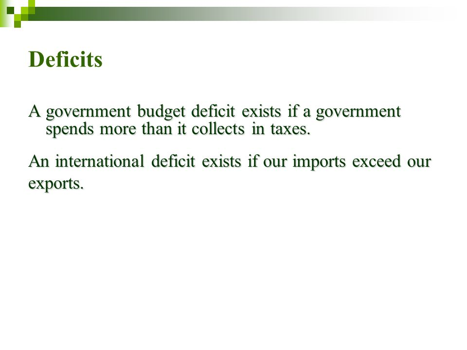 Deficits A government budget deficit exists if a government spends more than it collects in taxes.