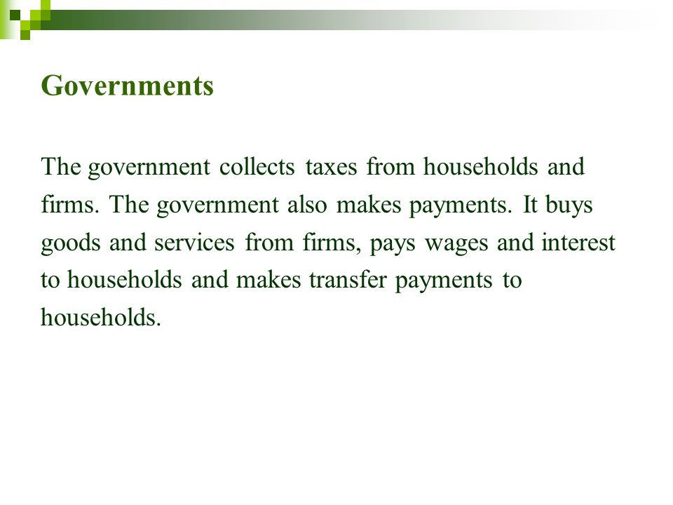 Governments The government collects taxes from households and