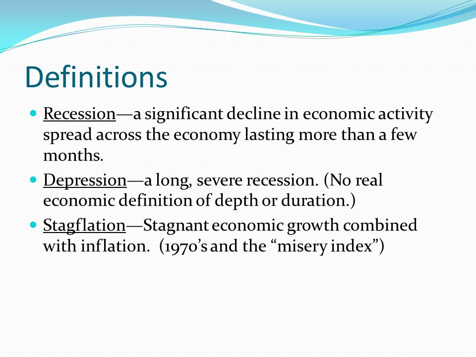 Definitions Recession—a significant decline in economic activity spread across the economy lasting more than a few months.